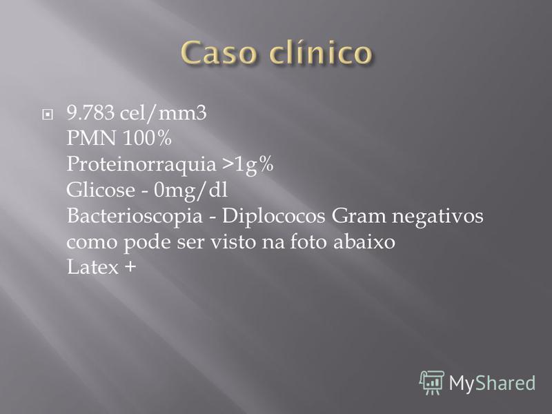 9.783 cel/mm3 PMN 100% Proteinorraquia >1g% Glicose - 0mg/dl Bacterioscopia - Diplococos Gram negativos como pode ser visto na foto abaixo Latex +