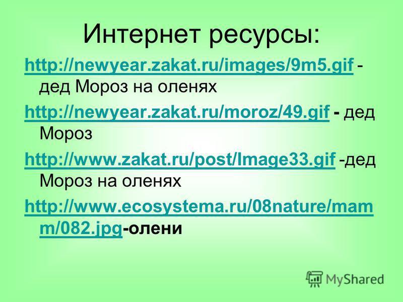 Интернет ресурсы: http://newyear.zakat.ru/images/9m5.gifhttp://newyear.zakat.ru/images/9m5. gif - дед Мороз на оленях http://newyear.zakat.ru/moroz/49.gifhttp://newyear.zakat.ru/moroz/49. gif - дед Мороз http://www.zakat.ru/post/Image33.gifhttp://www