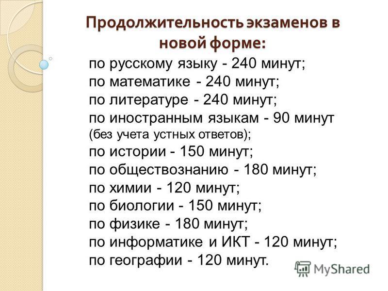 Продолжительность экзаменов в новой форме : по русскому языку - 240 минут; по математике - 240 минут; по литературе - 240 минут; по иностранным языкам - 90 минут (без учета устных ответов); по истории - 150 минут; по обществознанию - 180 минут; по хи