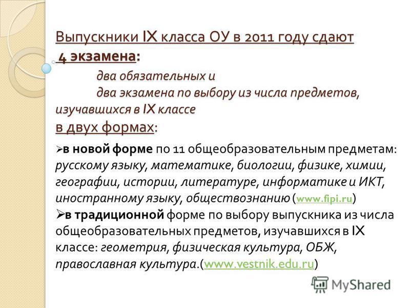 Выпускники IX класса ОУ в 2011 году сдают 4 экзамена : два обязательных и два экзамена по выбору из числа предметов, изучавшихся в IX классе в двух формах : в новой форме по 11 общеобразовательным предметам : русскому языку, математике, биологии, физ