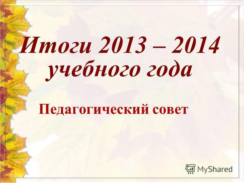 Педагогический совет Итоги 2013 – 2014 учебного года
