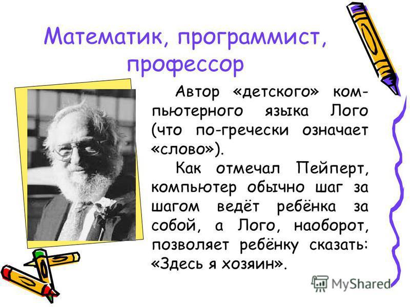 Математик, программист, профессор Автор «детского» компьютерного языка Лого (что по-гречески означает «слово»). Как отмечал Пейперт, компьютер обычно шаг за шагом ведёт ребёнка за собой, а Лого, наоборот, позволяет ребёнку сказать: «Здесь я хозяин».