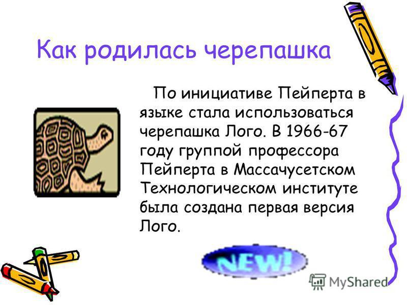 Как родилась черепашка По инициативе Пейперта в языке стала использоваться черепашка Лого. В 1966-67 году группой профессора Пейперта в Массачусетском Технологическом институте была создана первая версия Лого.