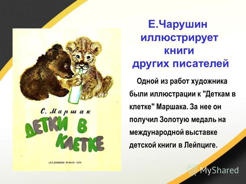 Одной из работ художника были иллюстрации к Деткам в клетке Маршака. За нее он получил Золотую медаль на международной выставке детской книги в Лейпциге. Е.Чарушин иллюстрирует книги других писателей