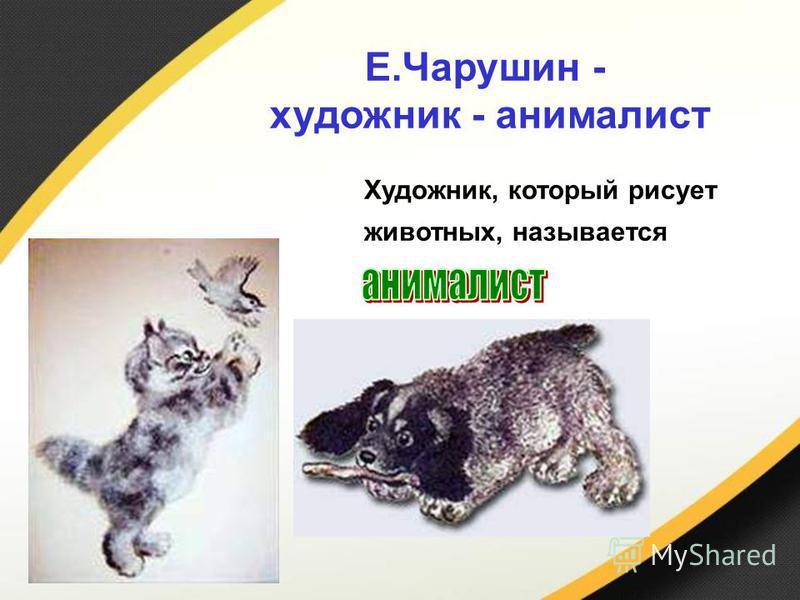 Художник, который рисует животных, называется Е.Чарушин - художник - анималист