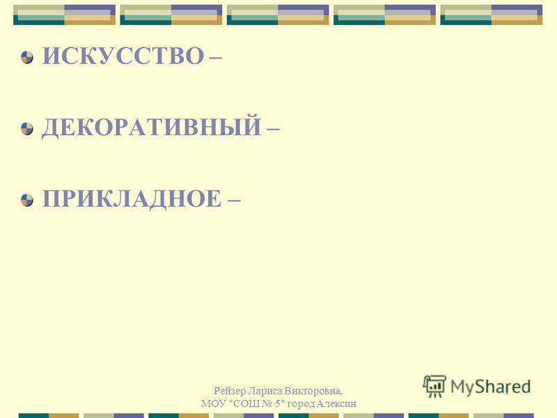 Рейзер Лариса Викторовна, МОУ СОШ 5 город Алексин 1 ИСКУССТВО – ДЕКОРАТИВНЫЙ – ПРИКЛАДНОЕ –
