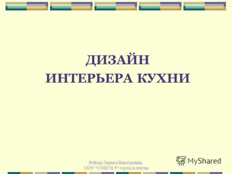 Рейзер Лариса Викторовна, МОУ СОШ 5 город Алексин 11 ДИЗАЙН ИНТЕРЬЕРА КУХНИ