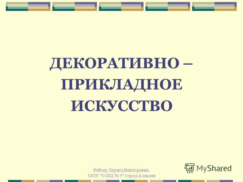 Рейзер Лариса Викторовна, МОУ СОШ 5 город Алексин 2 ДЕКОРАТИВНО – ПРИКЛАДНОЕ ИСКУССТВО