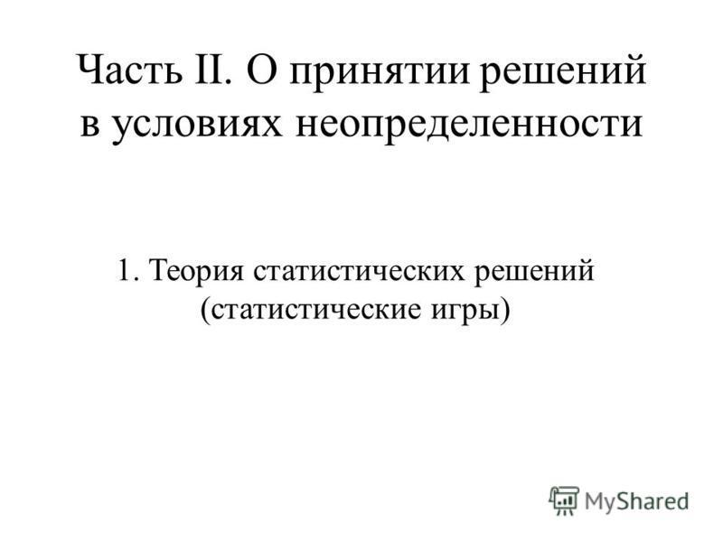 Часть II. О принятии решений в условиях неопределенности 1. Теория статистических решений (статистические игры)