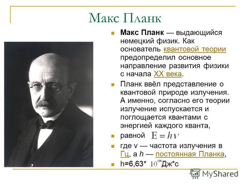 Макс Планк Макс Планк выдающийся немецкий физик. Как основатель квантовой теории предопределил основное направление развития физики с начала XX века.квантовой теорииXX века Планк ввёл представление о квантовой природе излучения. А именно, согласно ег