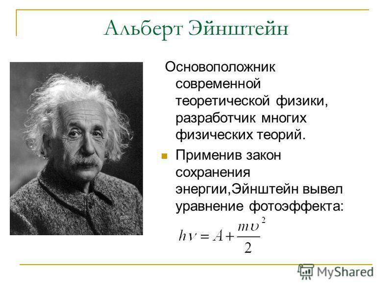 Альберт Эйнштейн Основоположник современной теоретической физики, разработчик многих физических теорий. Применив закон сохранения энергии,Эйнштейн вывел уравнение фотоэффекта: