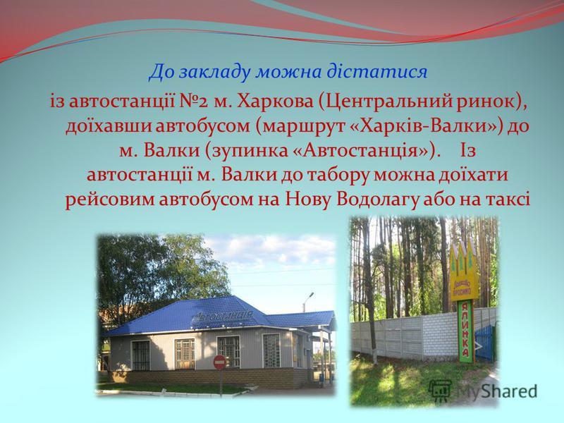 До закладу можна дістатися із автостанції 2 м. Харкова (Центральний ринок), доїхавши автобусом (маршрут «Харків-Валки») до м. Валки (зупинка «Автостанція»). Із автостанції м. Валки до табору можна доїхати рейсовим автобусом на Нову Водолагу або на та