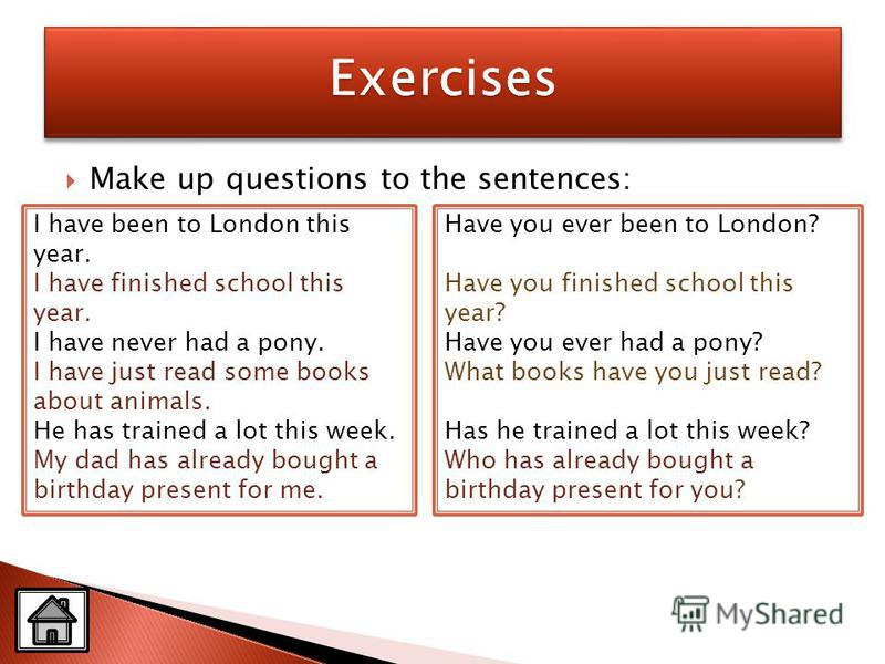 Make up questions to the sentences: Have you ever been to London? Have you finished school this year? Have you ever had a pony? What books have you just read? Has he trained a lot this week? Who has already bought a birthday present for you? I have b