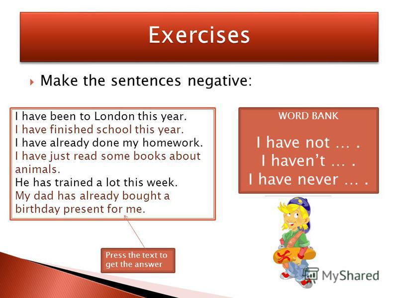 Make the sentences negative: I have been to London this year. I have finished school this year. I have already done my homework. I have just read some books about animals. He has trained a lot this week. My dad has already bought a birthday present f