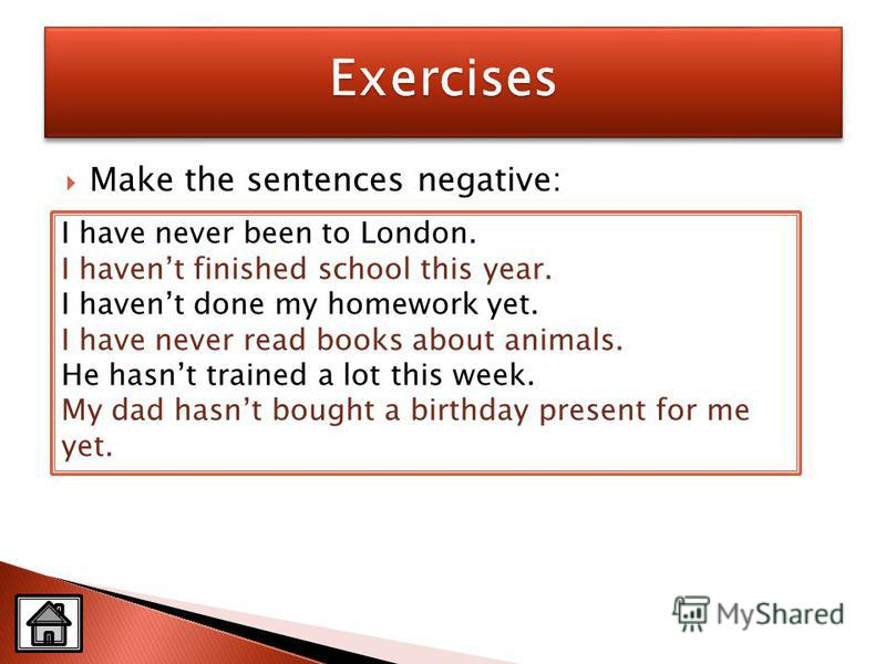 Make the sentences negative: I have never been to London. I havent finished school this year. I havent done my homework yet. I have never read books about animals. He hasnt trained a lot this week. My dad hasnt bought a birthday present for me yet.