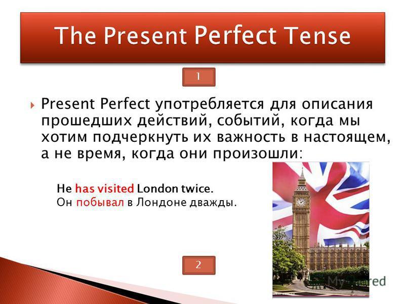 Present Perfect употребляется для описания прошедших действий, событий, когда мы хотим подчеркнуть их важность в настоящем, а не время, когда они произошли: He has visited London twice. Oн побывал в Лондоне дважды. 1 2
