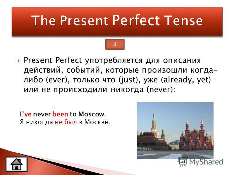 Present Perfect употребляется для описания действий, событий, которые произошли когда- либо (ever), только что (just), уже (already, yet) или не происходили никогда (never): Ive never been to Moscow. Я никогда не был в Москве. 3