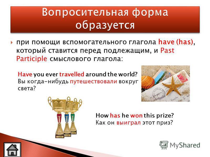 при помощи вспомогательного глагола have (has), который ставится перед подлежащим, и Past Participle смыслового глагола: Have you ever travelled around the world? Вы когда-нибудь путешествовали вокруг света? How has he won this prize? Как он выиграл