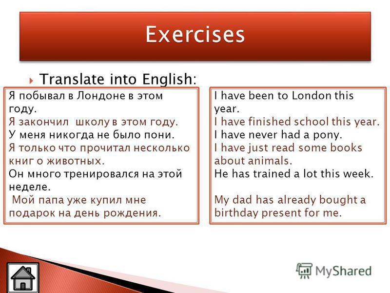 Translate into English: Я побывал в Лондоне в этом году. Я закончил школу в этом году. У меня никогда не было пони. Я только что прочитал несколько книг о животных. Он много тренировался на этой неделе. Мой папа уже купил мне подарок на день рождения