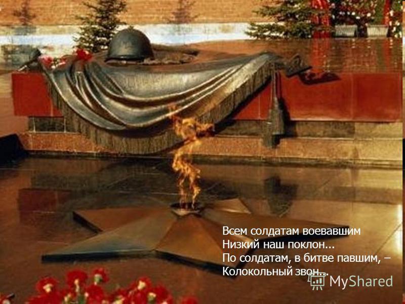 Всем солдатам воевавшим Низкий наш поклон... По солдатам, в битве павшим, – Колокольный звон...