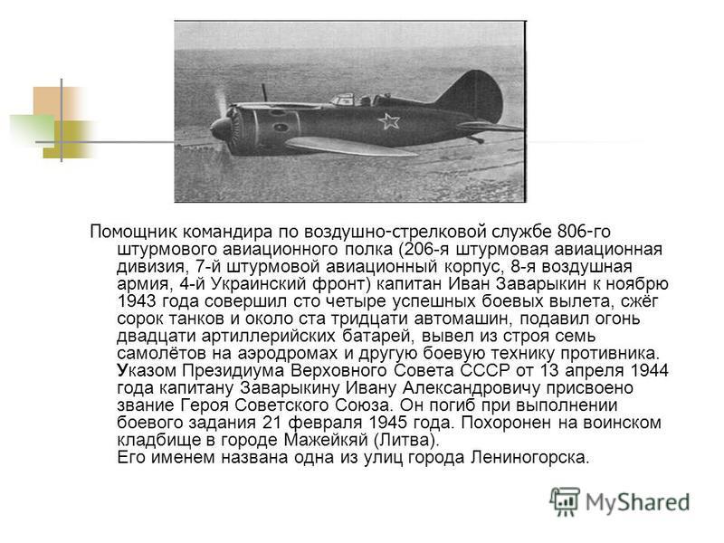 Помощник командира по воздушно-стрелковой службе 806-го штурмового авиационного полка (206-я штурмовая авиационная дивизия, 7-й штурмовой авиационный корпус, 8-я воздушная армия, 4-й Украинский фронт) капитан Иван Заварыкин к ноябрю 1943 года соверши