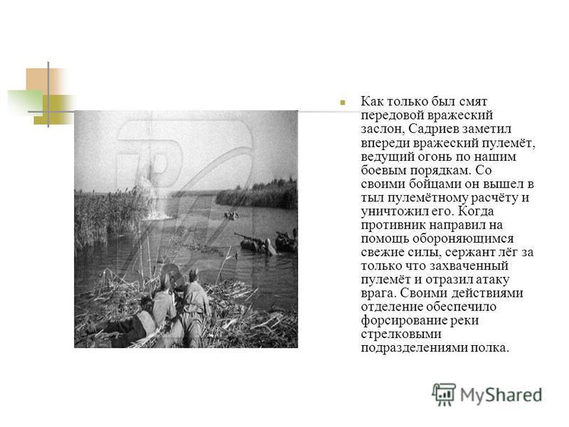 Как только был смят передовой вражеский заслон, Садриев заметил впереди вражеский пулемёт, ведущий огонь по нашим боевым порядкам. Со своими бойцами он вышел в тыл пулемётному расчёту и уничтожил его. Когда противник направил на помощь обороняющимся