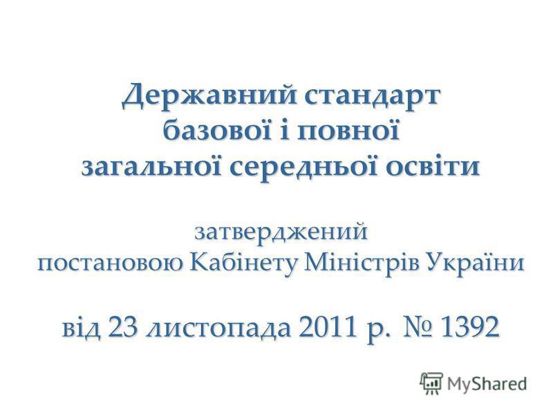 Державний стандарт базової і повної загальної середньої освіти затверджений постановою Кабінету Міністрів України від 23 листопада 2011 р. 1392