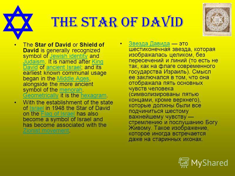 The star of David The Star of David or Shield of David is generally recognized symbol of Jewish identity and Judaism. It is named after King David of ancient Israel; and its earliest known communal usage began in the Middle Ages, alongside the more a
