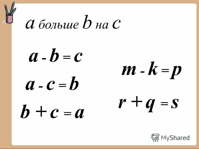 a больше b на с a - b = с a - с = b b + с = a m - k = p r + q = s