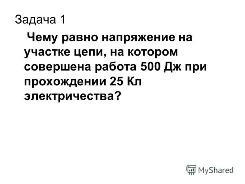 Задача 1 Чему равно напряжение на участке цепи, на котором совершена работа 500 Дж при прохождении 25 Кл электричества?