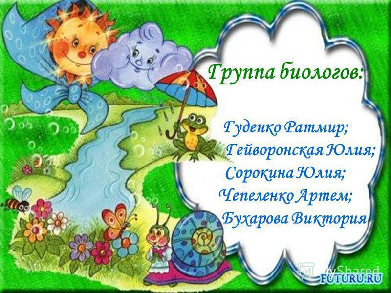 Группа биологов: Гуденко Ратмир; Гейворонская Юлия; Сорокина Юлия; Чепеленко Артем; Бухарова Виктория