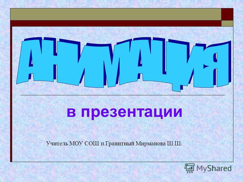 в презентации Учитель МОУ СОШ п.Гранитный Мирманова Ш.Ш.