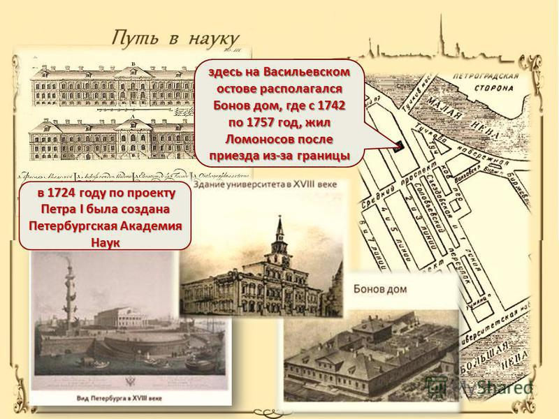 здесь на Васильевском остове располагался Бонов дом, где с 1742 по 1757 год, жил Ломоносов после приезда из-за границы в 1724 году по проекту Петра I была создана Петербургская Академия Наук в 1724 году по проекту Петра I была создана Петербургская А