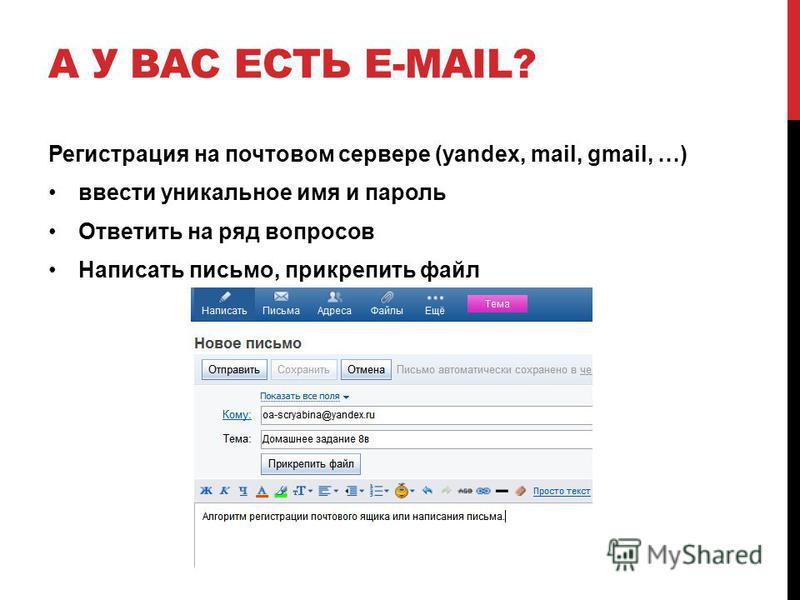 А У ВАС ЕСТЬ E-MAIL? Регистрация на почтовом сервере (yandex, mail, gmail, …) ввести уникальное имя и пароль Ответить на ряд вопросов Написать письмо, прикрепить файл
