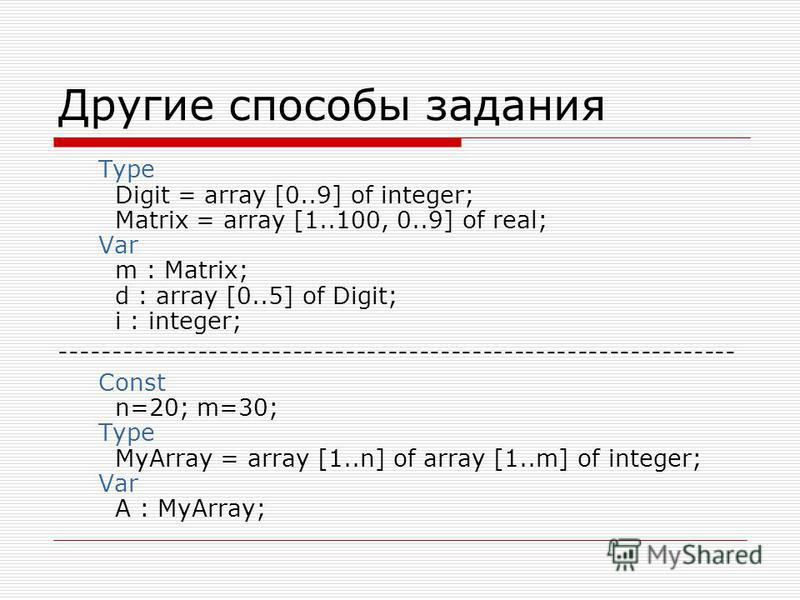 Другие способы задания Type Digit = array [0..9] of integer; Matrix = array [1..100, 0..9] of real; Var m : Matrix; d : array [0..5] of Digit; i : integer; ---------------------------------------------------------------- Const n=20; m=30; Type MyArra