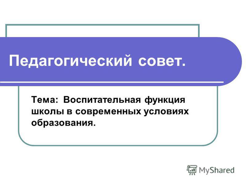 Педагогический совет. Тема: Воспитательная функция школы в современных условиях образования.