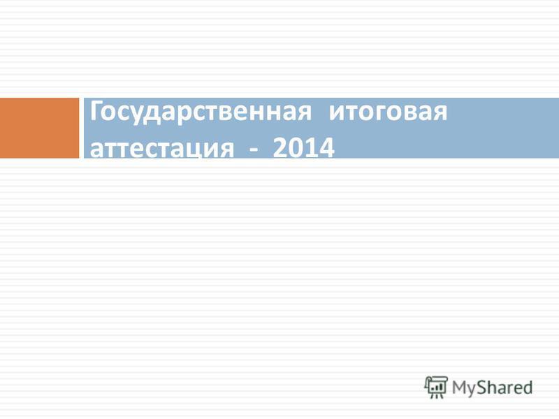 Государственная итоговая аттестация - 2014