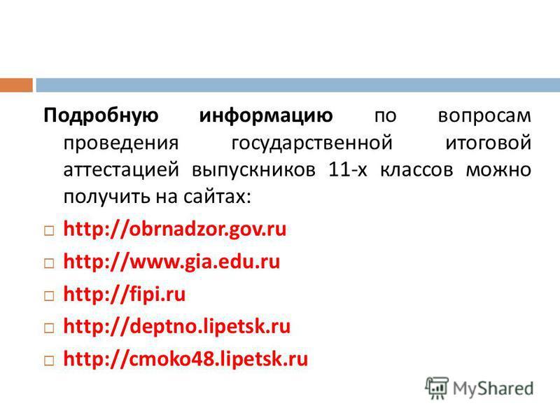 Подробную информацию по вопросам проведения государственной итоговой аттестацией выпускников 11- х классов можно получить на сайтах : http://obrnadzor.gov.ru http://www.gia.edu.ru http://fipi.ru http://deptno.lipetsk.ru http://cmoko48.lipetsk.ru