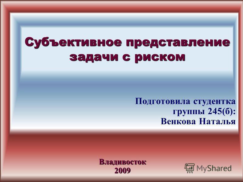Субъективное представление задачи с риском Подготовила студентка группы 245(б): Венкова Наталья Владивосток 2009
