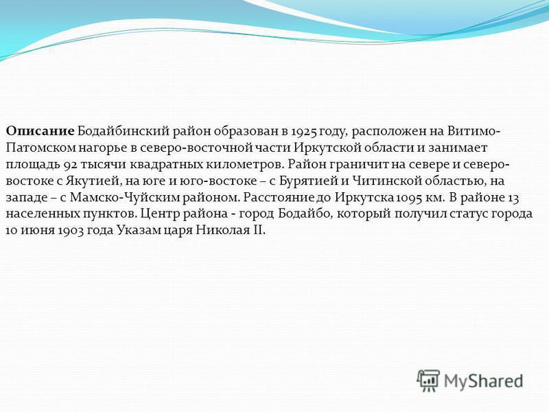 Описание Бодайбинский район образован в 1925 году, расположен на Витимо- Патомском нагорье в северо-восточной части Иркутской области и занимает площадь 92 тысячи квадратных километров. Район граничит на севере и северо- востоке с Якутией, на юге и ю