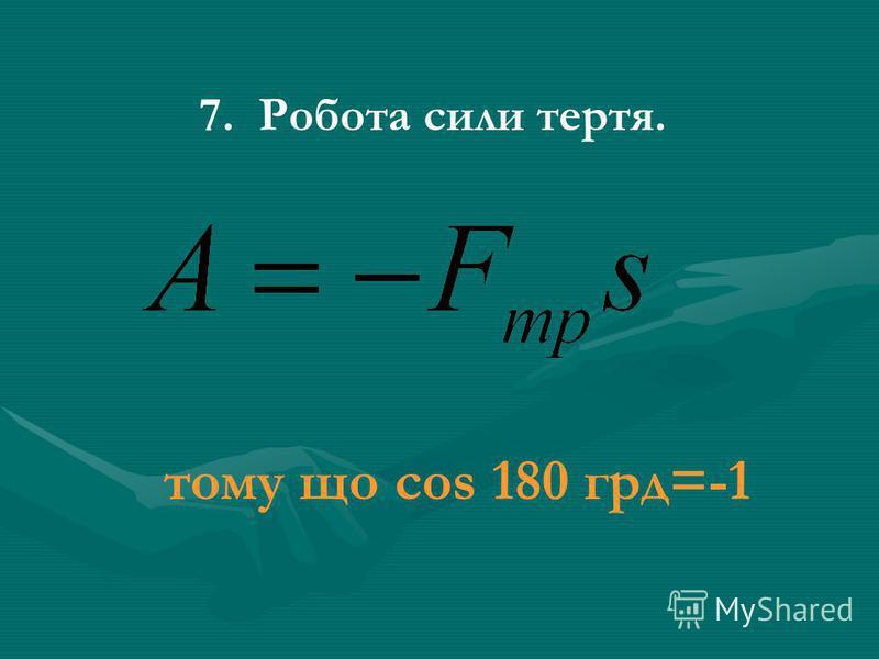 7. Робота сили тертя. тому що cos 180 грд=-1