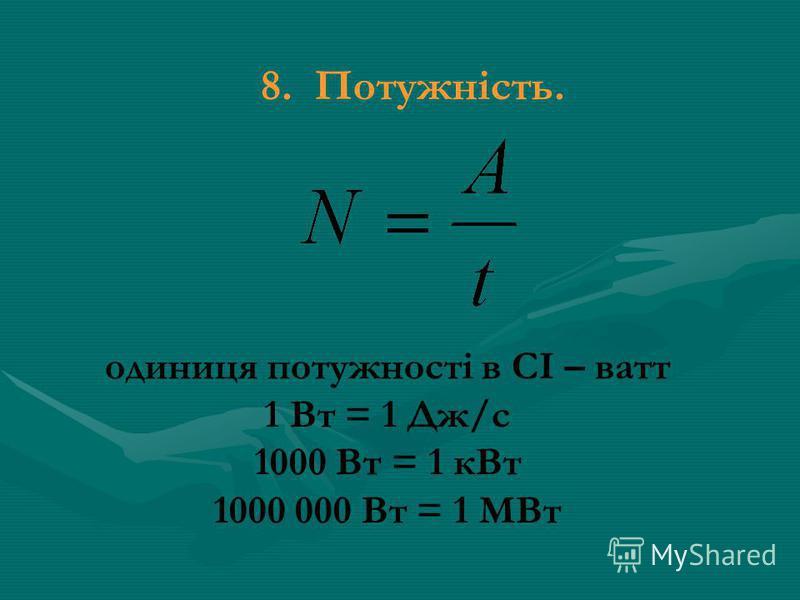 8. Потужність. одиниця потужності в СІ – ватт 1 Вт = 1 Дж/с 1000 Вт = 1 кВт 1000 000 Вт = 1 МВт