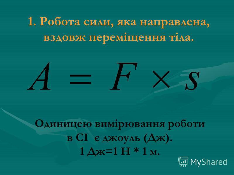1. Робота сили, яка направлена, вздовж переміщення тіла. Одиницею вимірювання роботи в СІ є джоуль (Дж). 1 Дж=1 Н * 1 м.