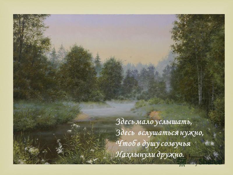Здесь мало услышать, Здесь вслушаться нужно, Чтоб в душу созвучья Нахлынули дружно.