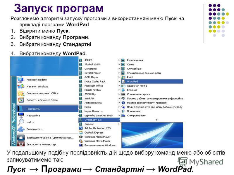 Запуск програм Розглянемо алгоритм запуску програми з використанням меню Пуск на прикладі програми WordPad 1.Відкрити меню Пуск. 2.Вибрати команду Програми. У подальшому подібну послідовність дій щодо вибору команд меню або обєктів записуватимемо так
