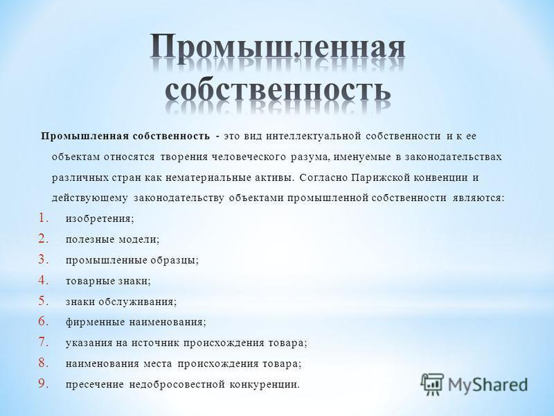 Промышленная собственность - это вид интеллектуальной собственности и к ее объектам относятся творения человеческого разума, именуемые в законодательствах различных стран как нематериальные активы. Согласно Парижской конвенции и действующему законода