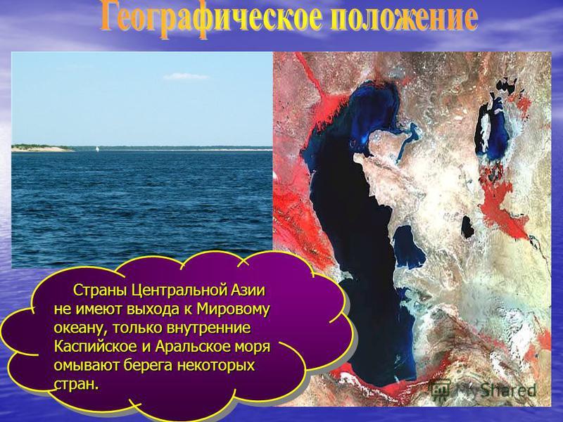 Страны Центральной Азии не имеют выхода к Мировому океану, только внутренние Каспийское и Аральское моря омывают берега некоторых стран. Страны Центральной Азии не имеют выхода к Мировому океану, только внутренние Каспийское и Аральское моря омывают