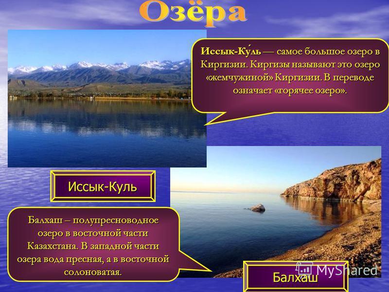 Иссык-Куль Балхаш Балхаш – полу пресноводное озеро в восточной части Казахстана. В западной части озера вода пресная, а в восточной солоноватая. Иссык-Куль самое большое озеро в Киргизии. Киргизы называют это озеро «жемчужиной» Киргизии. В переводе о