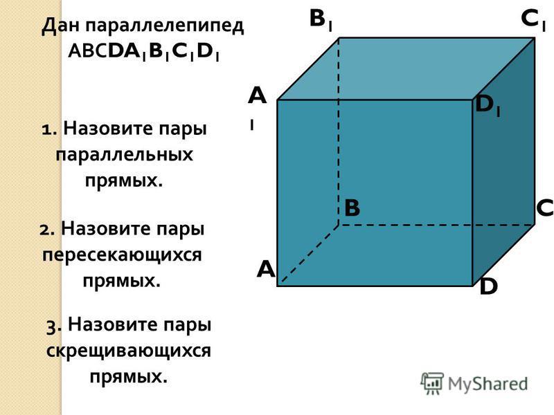 A A1A1 B B1B1 C C1C1 D D1D1 1. Назовите пары параллельных прямых. Дан параллелепипед АВС DA 1 B 1 C 1 D 1 2. Назовите пары пересекающихся прямых. 3. Назовите пары скрещивающихся прямых.