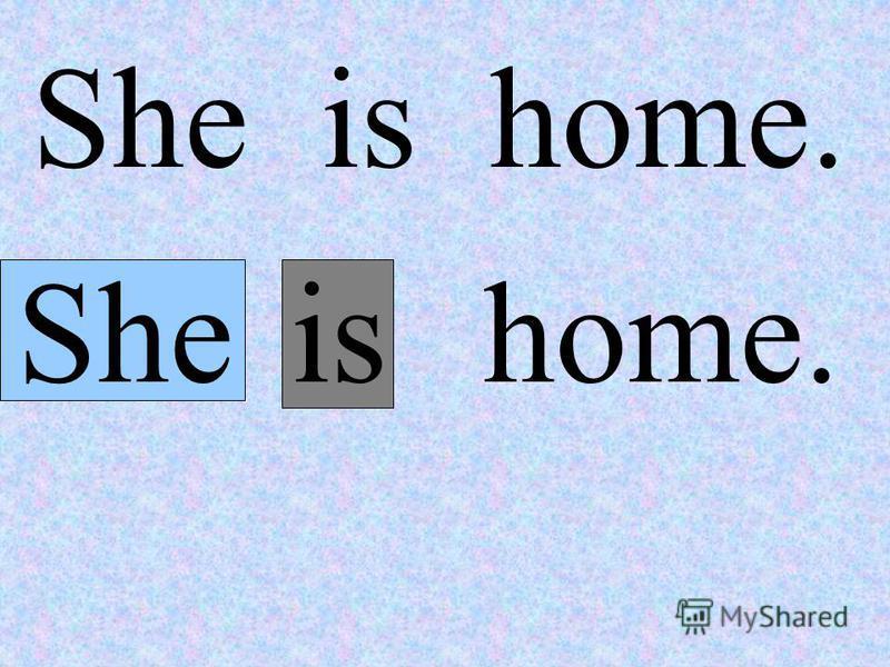 She is home. Sheis home.